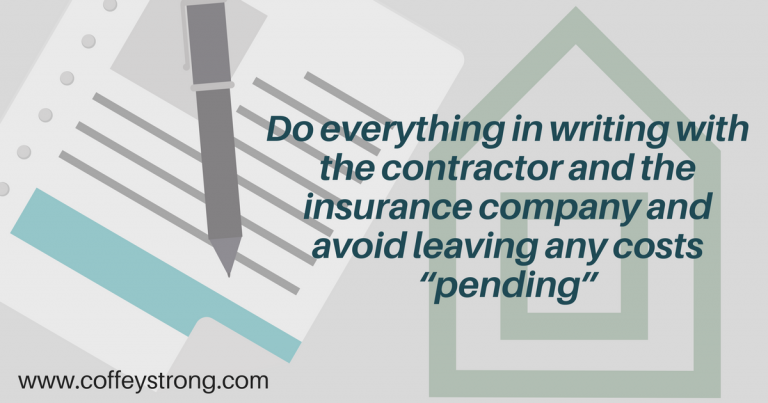 """Do everything in writing with the Contractor and the insurance company and avoid leaving and costs """"Pending"""""""